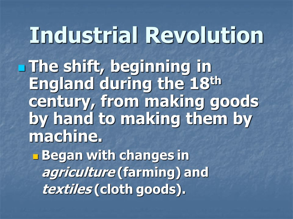 Industrial Revolution The shift, beginning in England during the 18 th century, from making goods by hand to making them by machine.