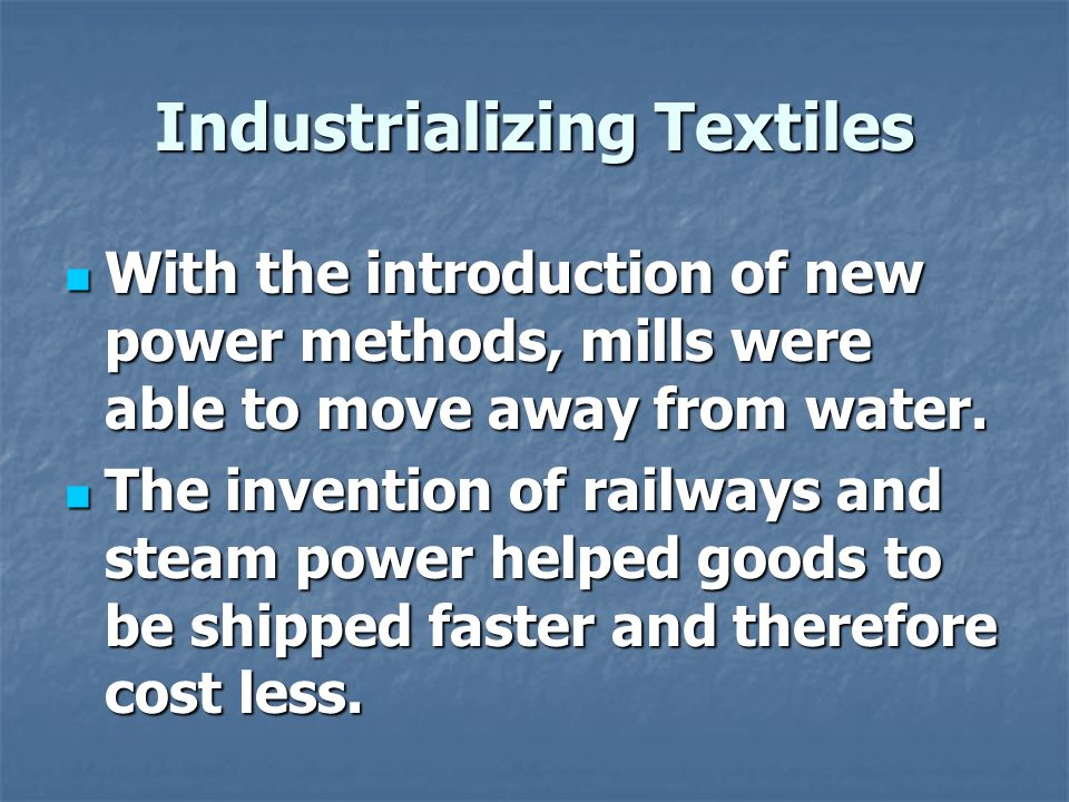 Industrializing Textiles With the introduction of new power methods, mills were able to move away from water.