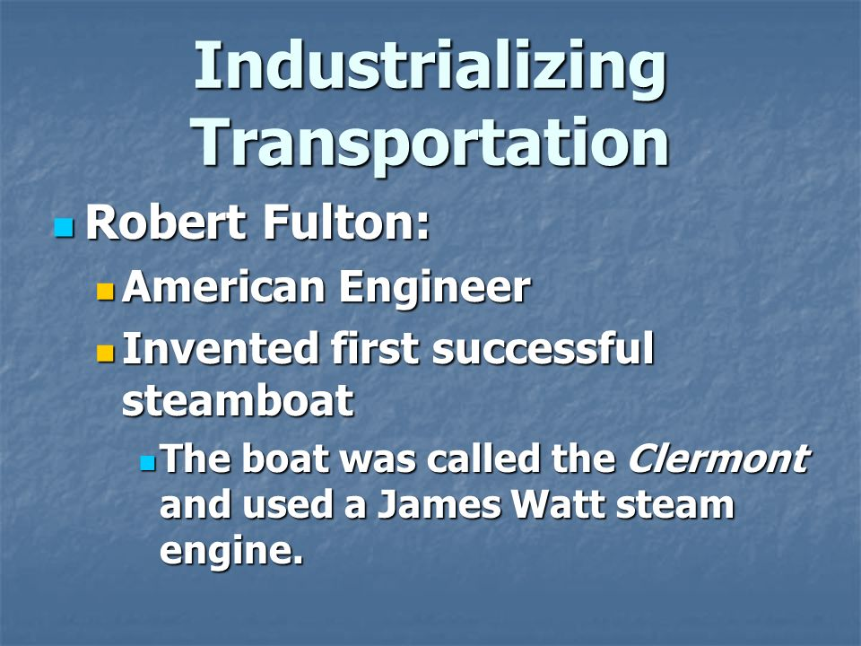Industrializing Transportation Robert Fulton: Robert Fulton: American Engineer American Engineer Invented first successful steamboat Invented first successful steamboat The boat was called the Clermont and used a James Watt steam engine.