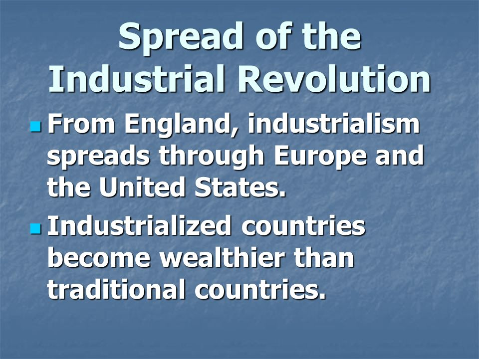 Spread of the Industrial Revolution From England, industrialism spreads through Europe and the United States.