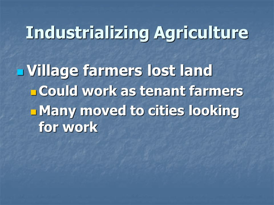 Industrializing Agriculture Village farmers lost land Village farmers lost land Could work as tenant farmers Could work as tenant farmers Many moved to cities looking for work Many moved to cities looking for work