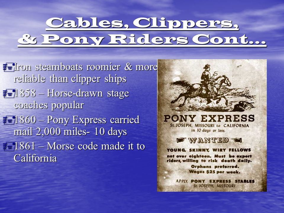 Cables, Clippers, & Pony Riders Cont…  Iron steamboats roomier & more reliable than clipper ships  1858 – Horse-drawn stage coaches popular  1860 – Pony Express carried mail 2,000 miles- 10 days  1861 – Morse code made it to California