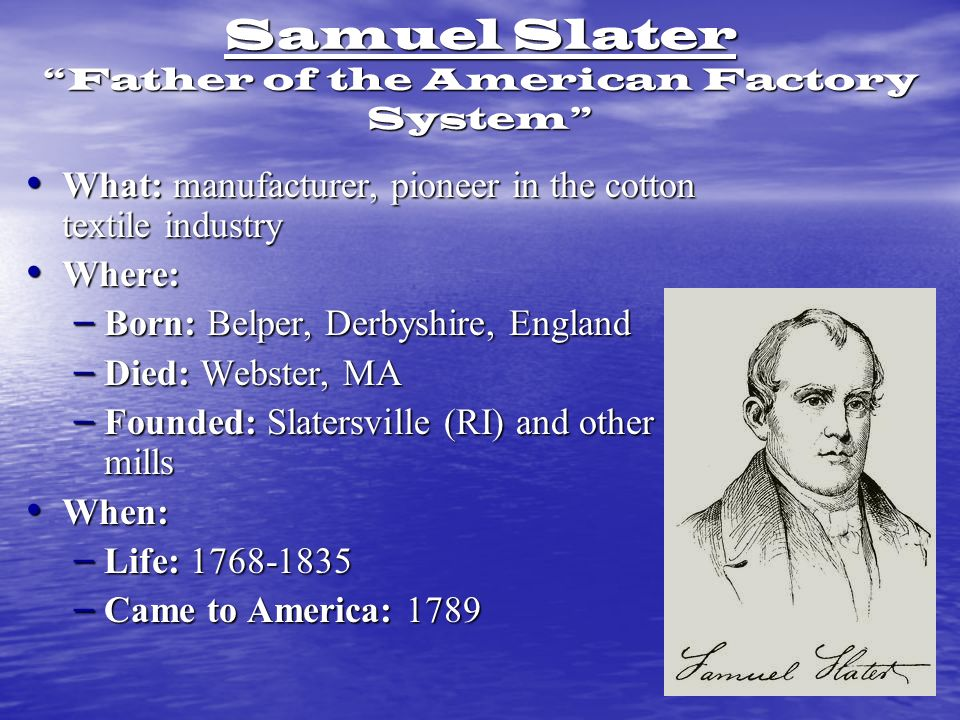 Samuel Slater Father of the American Factory System What: manufacturer, pioneer in the cotton textile industry What: manufacturer, pioneer in the cotton textile industry Where: Where: – Born: Belper, Derbyshire, England – Died: Webster, MA – Founded: Slatersville (RI) and other mills When: When: – Life: 1768-1835 – Came to America: 1789