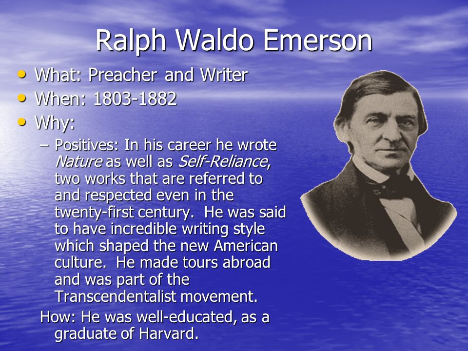 Ralph Waldo Emerson What: Preacher and Writer What: Preacher and Writer When: 1803-1882 When: 1803-1882 Why: Why: –Positives: In his career he wrote Nature as well as Self-Reliance, two works that are referred to and respected even in the twenty-first century.