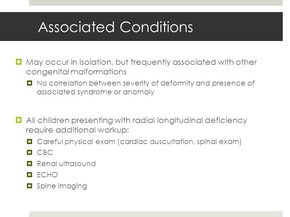 Associated Conditions  May occur in isolation, but frequently associated with other congenital malformations  No correlation between severity of deformity and presence of associated syndrome or anomaly  All children presenting with radial longitudinal deficiency require additional workup:  Careful physical exam (cardiac auscultation, spinal exam)  CBC  Renal ultrasound  ECHO  Spine imaging