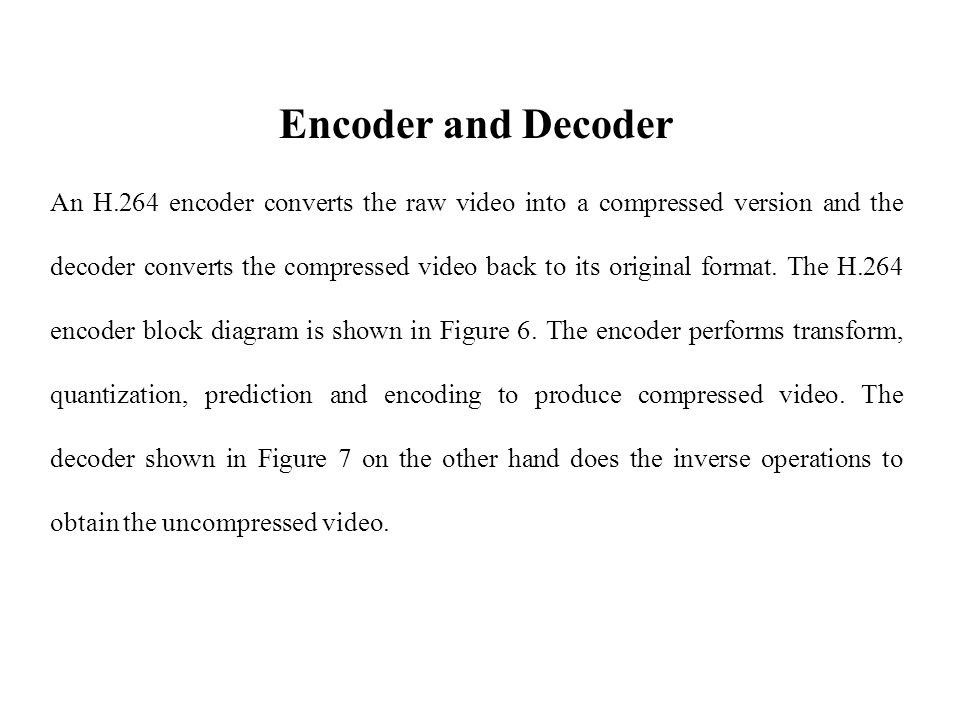 Encoder and Decoder An H.264 encoder converts the raw video into a compressed version and the decoder converts the compressed video back to its original format.