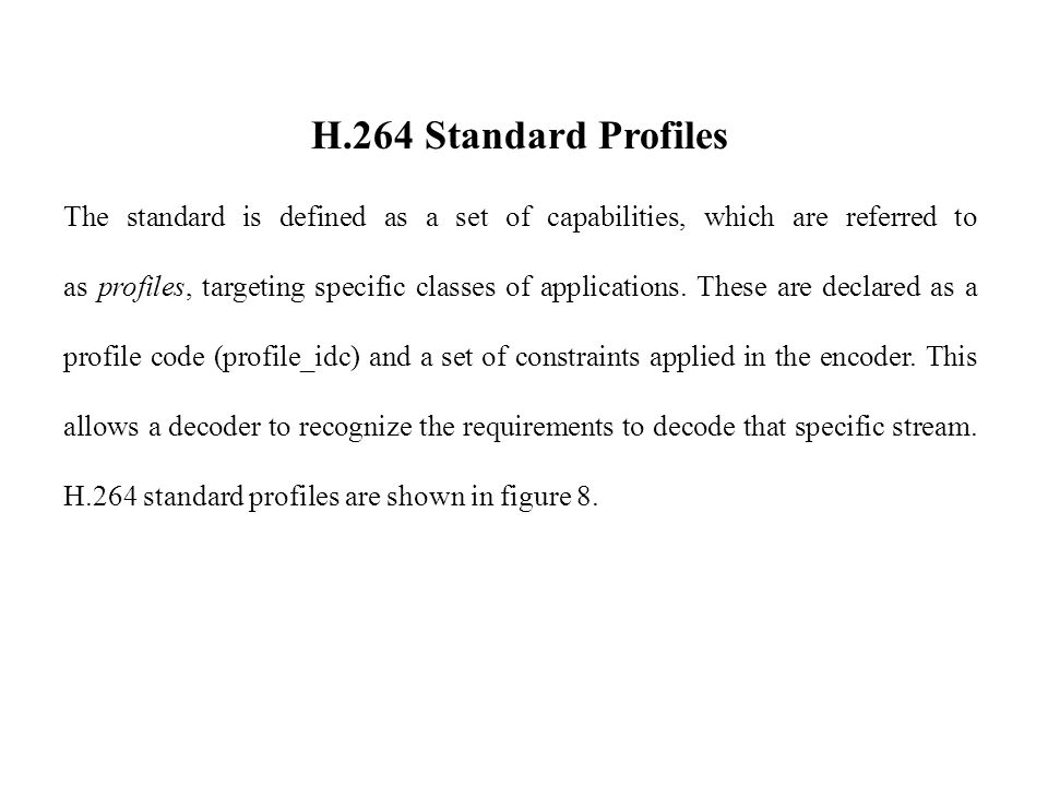 H.264 Standard Profiles The standard is defined as a set of capabilities, which are referred to as profiles, targeting specific classes of applications.