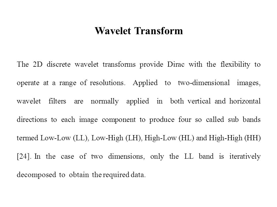 Wavelet Transform The 2D discrete wavelet transforms provide Dirac with the flexibility to operate at a range of resolutions.