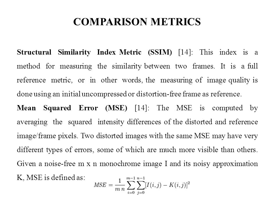 COMPARISON METRICS Structural Similarity Index Metric (SSIM) [14]: This index is a method for measuring the similarity between two frames.