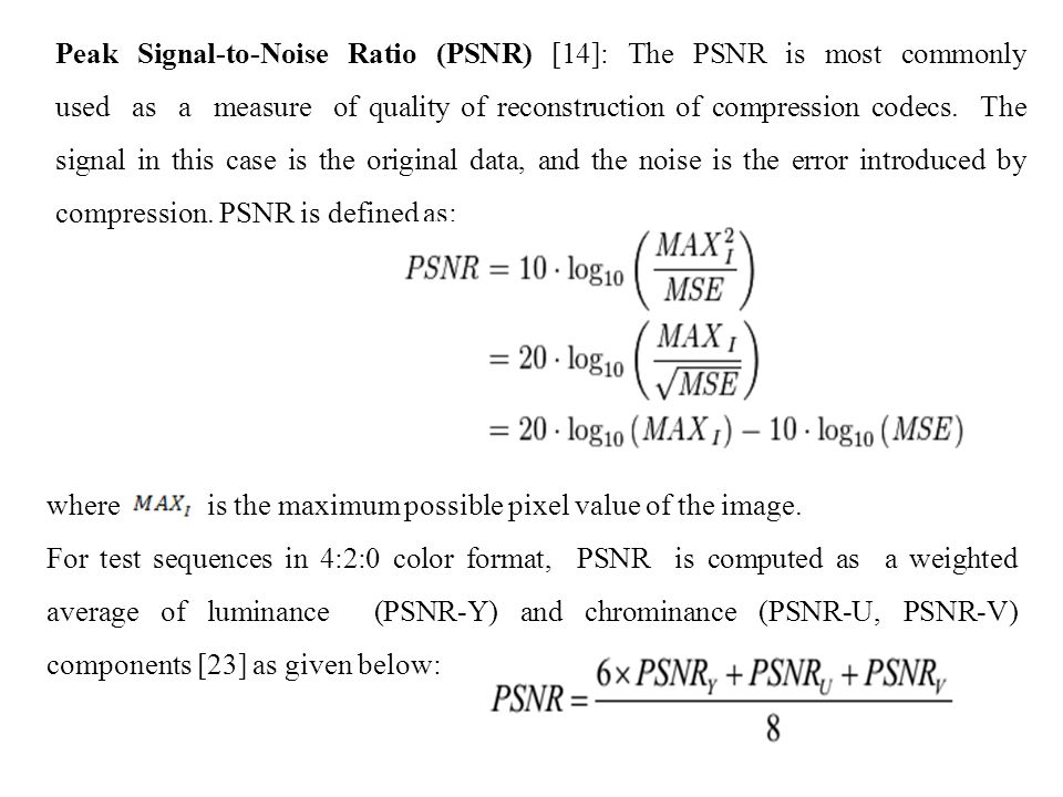 Peak Signal-to-Noise Ratio (PSNR) [14]: The PSNR is most commonly used as a measure of quality of reconstruction of compression codecs.