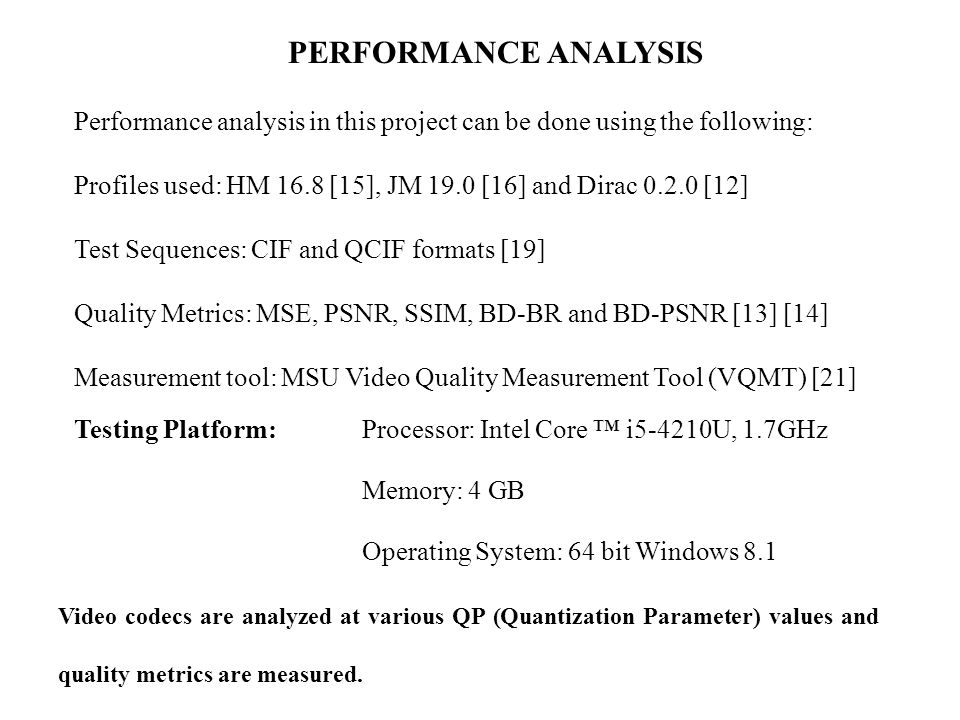 PERFORMANCE ANALYSIS Performance analysis in this project can be done using the following: Profiles used: HM 16.8 [15], JM 19.0 [16] and Dirac 0.2.0 [12] Test Sequences: CIF and QCIF formats [19] Quality Metrics: MSE, PSNR, SSIM, BD-BR and BD-PSNR [13] [14] Measurement tool: MSU Video Quality Measurement Tool (VQMT) [21] Testing Platform: Processor: Intel Core ™ i5-4210U, 1.7GHz Memory: 4 GB Operating System: 64 bit Windows 8.1 Video codecs are analyzed at various QP (Quantization Parameter) values and quality metrics are measured.