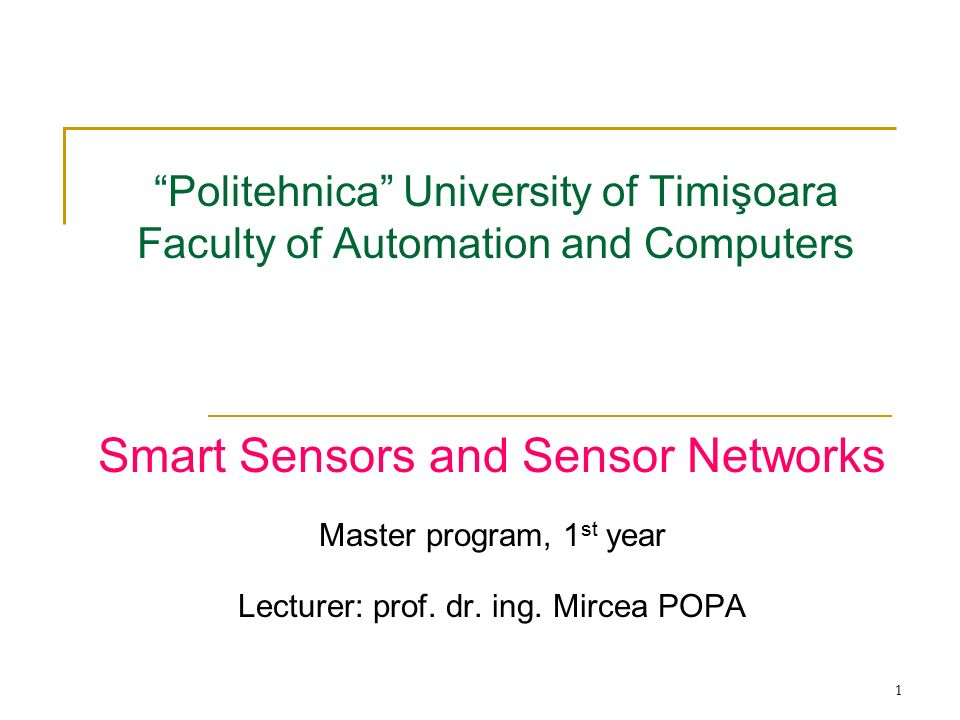 1 Politehnica University of Timişoara Faculty of Automation and Computers Smart Sensors and Sensor Networks Master program, 1 st year Lecturer: prof.
