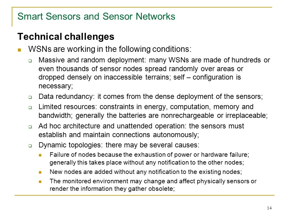 14 Smart Sensors and Sensor Networks Technical challenges WSNs are working in the following conditions:  Massive and random deployment: many WSNs are made of hundreds or even thousands of sensor nodes spread randomly over areas or dropped densely on inaccessible terrains; self – configuration is necessary;  Data redundancy: it comes from the dense deployment of the sensors;  Limited resources: constraints in energy, computation, memory and bandwidth; generally the batteries are nonrechargeable or irreplaceable;  Ad hoc architecture and unattended operation: the sensors must establish and maintain connections autonomously;  Dynamic topologies: there may be several causes: Failure of nodes because the exhaustion of power or hardware failure; generally this takes place without any notification to the other nodes; New nodes are added without any notification to the existing nodes; The monitored environment may change and affect physically sensors or render the information they gather obsolete;