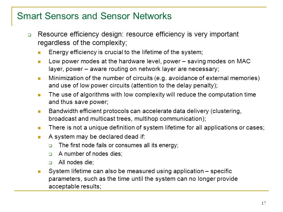 17 Smart Sensors and Sensor Networks  Resource efficiency design: resource efficiency is very important regardless of the complexity; Energy efficiency is crucial to the lifetime of the system; Low power modes at the hardware level, power – saving modes on MAC layer, power – aware routing on network layer are necessary; Minimization of the number of circuits (e.g.