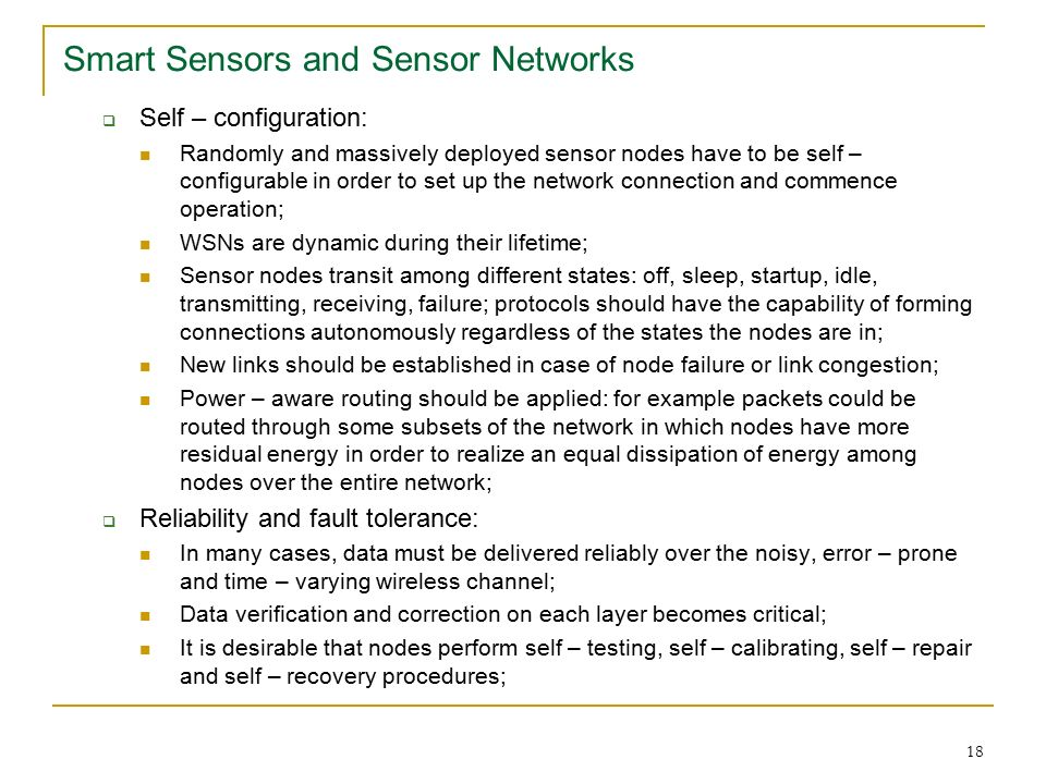 18 Smart Sensors and Sensor Networks  Self – configuration: Randomly and massively deployed sensor nodes have to be self – configurable in order to set up the network connection and commence operation; WSNs are dynamic during their lifetime; Sensor nodes transit among different states: off, sleep, startup, idle, transmitting, receiving, failure; protocols should have the capability of forming connections autonomously regardless of the states the nodes are in; New links should be established in case of node failure or link congestion; Power – aware routing should be applied: for example packets could be routed through some subsets of the network in which nodes have more residual energy in order to realize an equal dissipation of energy among nodes over the entire network;  Reliability and fault tolerance: In many cases, data must be delivered reliably over the noisy, error – prone and time – varying wireless channel; Data verification and correction on each layer becomes critical; It is desirable that nodes perform self – testing, self – calibrating, self – repair and self – recovery procedures;