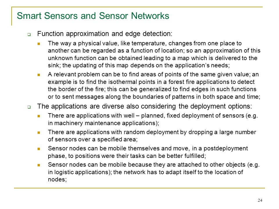 24 Smart Sensors and Sensor Networks  Function approximation and edge detection: The way a physical value, like temperature, changes from one place to another can be regarded as a function of location; so an approximation of this unknown function can be obtained leading to a map which is delivered to the sink; the updating of this map depends on the application's needs; A relevant problem can be to find areas of points of the same given value; an example is to find the isothermal points in a forest fire applications to detect the border of the fire; this can be generalized to find edges in such functions or to sent messages along the boundaries of patterns in both space and time;  The applications are diverse also considering the deployment options: There are applications with well – planned, fixed deployment of sensors (e.g.
