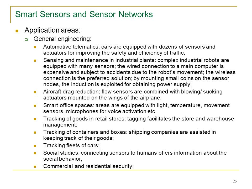25 Smart Sensors and Sensor Networks Application areas:  General engineering: Automotive telematics: cars are equipped with dozens of sensors and actuators for improving the safety and efficiency of traffic; Sensing and maintenance in industrial plants: complex industrial robots are equipped with many sensors; the wired connection to a main computer is expensive and subject to accidents due to the robot's movement; the wireless connection is the preferred solution; by mounting small coins on the sensor nodes, the induction is exploited for obtaining power supply; Aircraft drag reduction: flow sensors are combined with blowing/ sucking actuators mounted on the wings of the airplane; Smart office spaces: areas are equipped with light, temperature, movement sensors, microphones for voice activation etc.