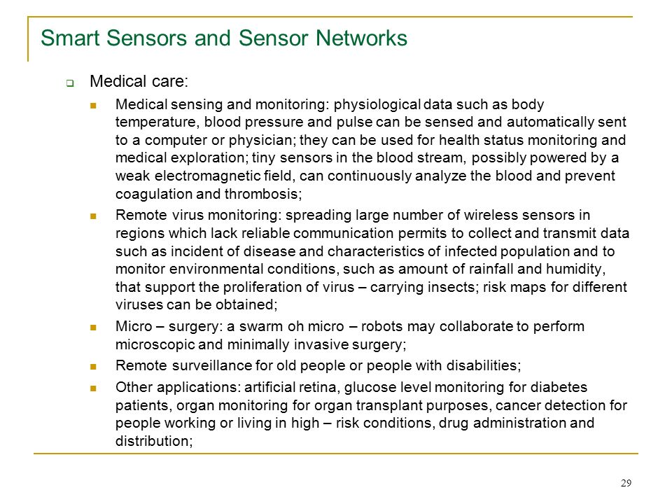 29 Smart Sensors and Sensor Networks  Medical care: Medical sensing and monitoring: physiological data such as body temperature, blood pressure and pulse can be sensed and automatically sent to a computer or physician; they can be used for health status monitoring and medical exploration; tiny sensors in the blood stream, possibly powered by a weak electromagnetic field, can continuously analyze the blood and prevent coagulation and thrombosis; Remote virus monitoring: spreading large number of wireless sensors in regions which lack reliable communication permits to collect and transmit data such as incident of disease and characteristics of infected population and to monitor environmental conditions, such as amount of rainfall and humidity, that support the proliferation of virus – carrying insects; risk maps for different viruses can be obtained; Micro – surgery: a swarm oh micro – robots may collaborate to perform microscopic and minimally invasive surgery; Remote surveillance for old people or people with disabilities; Other applications: artificial retina, glucose level monitoring for diabetes patients, organ monitoring for organ transplant purposes, cancer detection for people working or living in high – risk conditions, drug administration and distribution;