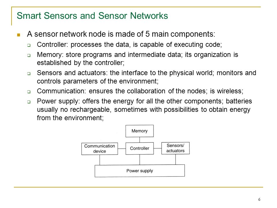 6 Smart Sensors and Sensor Networks A sensor network node is made of 5 main components:  Controller: processes the data, is capable of executing code;  Memory: store programs and intermediate data; its organization is established by the controller;  Sensors and actuators: the interface to the physical world; monitors and controls parameters of the environment;  Communication: ensures the collaboration of the nodes; is wireless;  Power supply: offers the energy for all the other components; batteries usually no rechargeable, sometimes with possibilities to obtain energy from the environment;