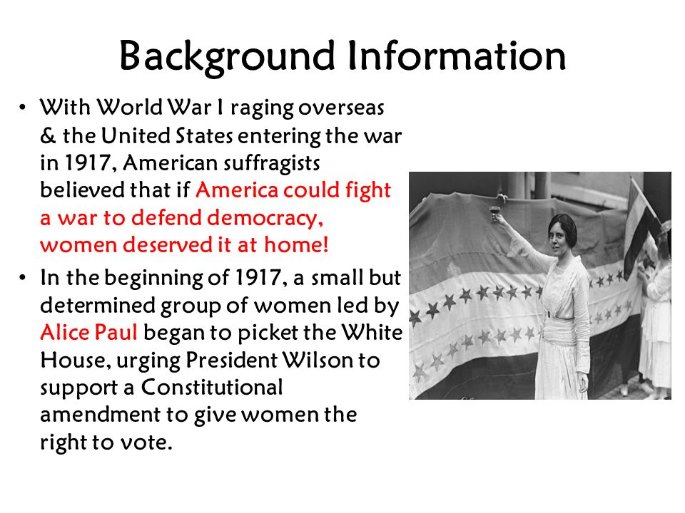 Background Information With World War I raging overseas & the United States entering the war in 1917, American suffragists believed that if America could fight a war to defend democracy, women deserved it at home.