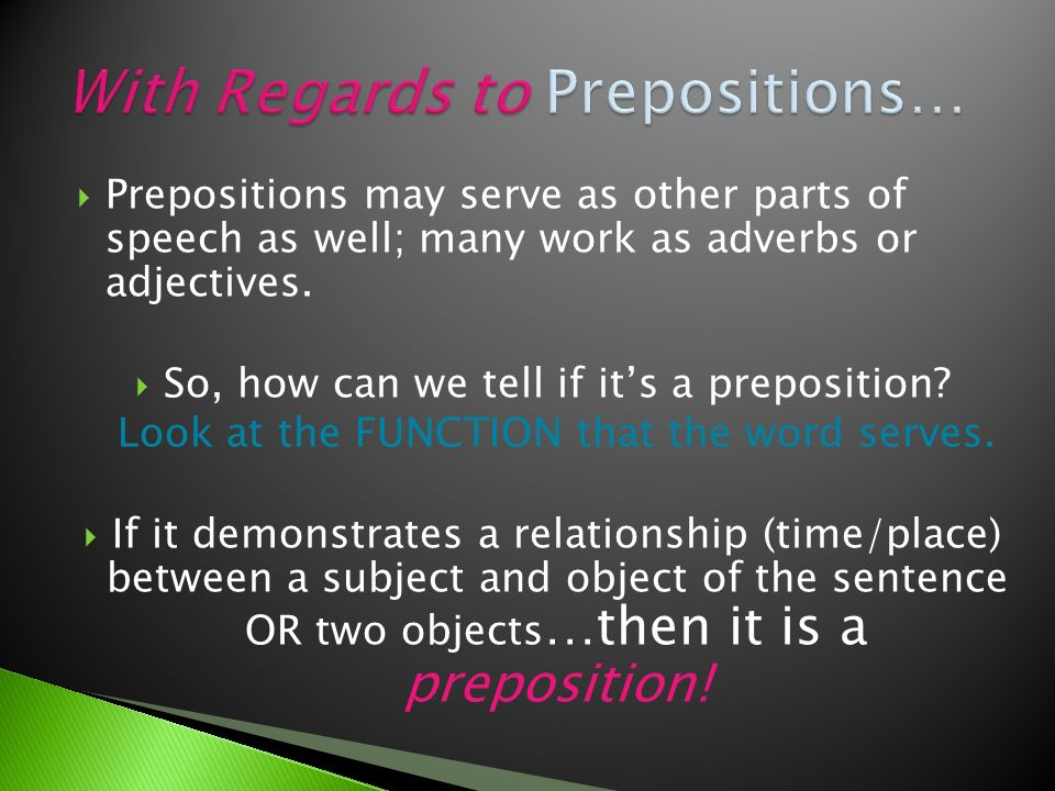  Prepositions may serve as other parts of speech as well; many work as adverbs or adjectives.