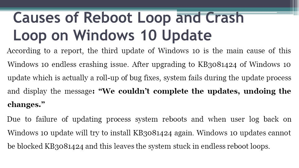 Causes of Reboot Loop and Crash Loop on Windows 10 Update According to a report, the third update of Windows 10 is the main cause of this Windows 10 endless crashing issue.