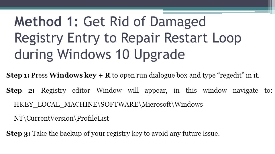 Method 1: Get Rid of Damaged Registry Entry to Repair Restart Loop during Windows 10 Upgrade Step 1: Press Windows key + R to open run dialogue box and type regedit in it.