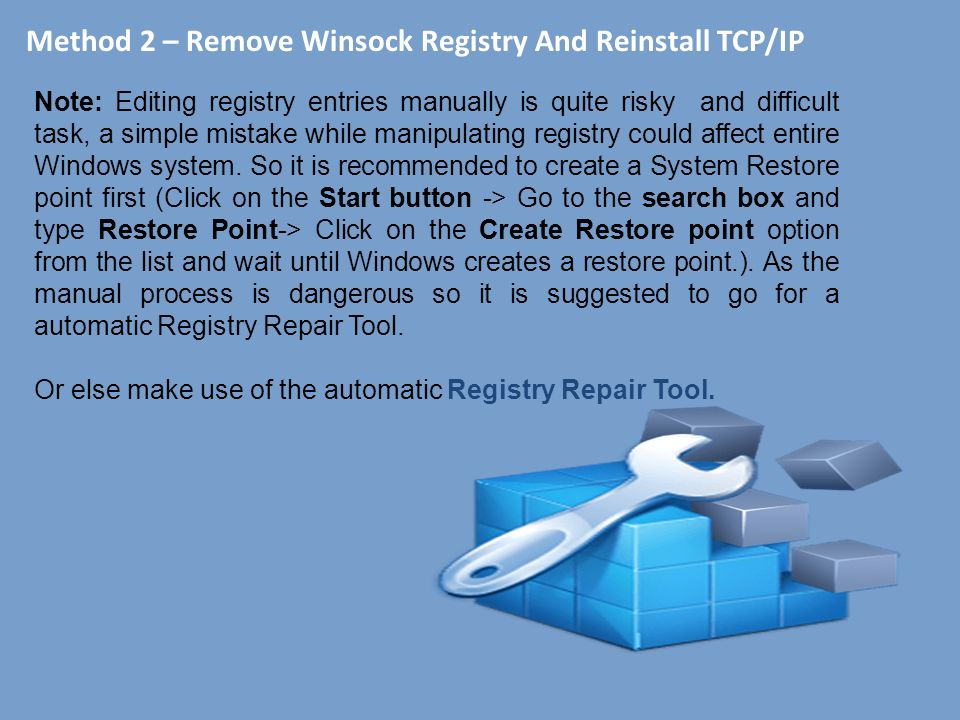 Method 2 – Remove Winsock Registry And Reinstall TCP/IP Note: Editing registry entries manually is quite risky and difficult task, a simple mistake while manipulating registry could affect entire Windows system.