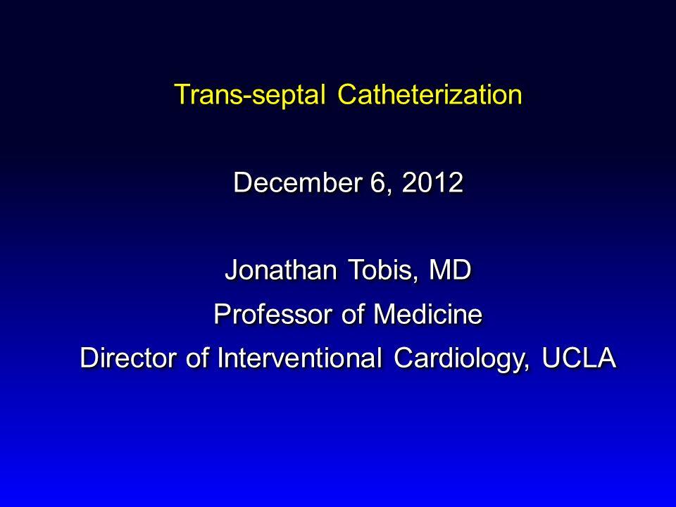 Trans-septal Catheterization December 6, 2012 Jonathan Tobis, MD