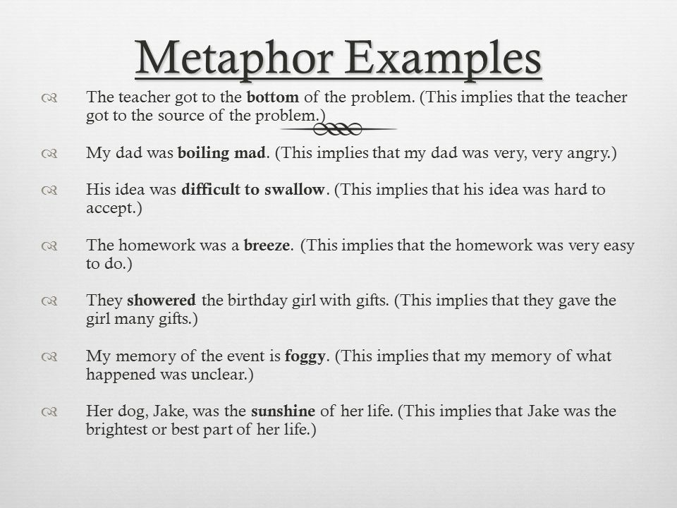 examples of metaphors A metaphor is when you compare two things without using like or as some examples are: 1) my life is a dream 2) i am a rainbow 3) time is money 4.
