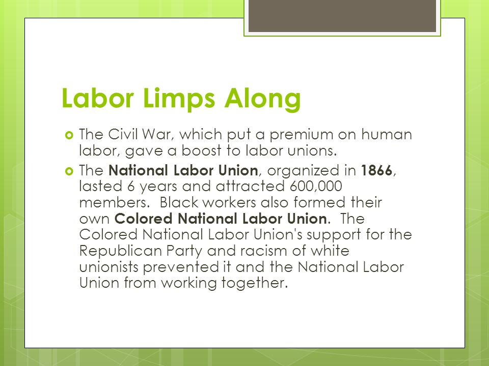 Labor Limps Along  The Civil War, which put a premium on human labor, gave a boost to labor unions.