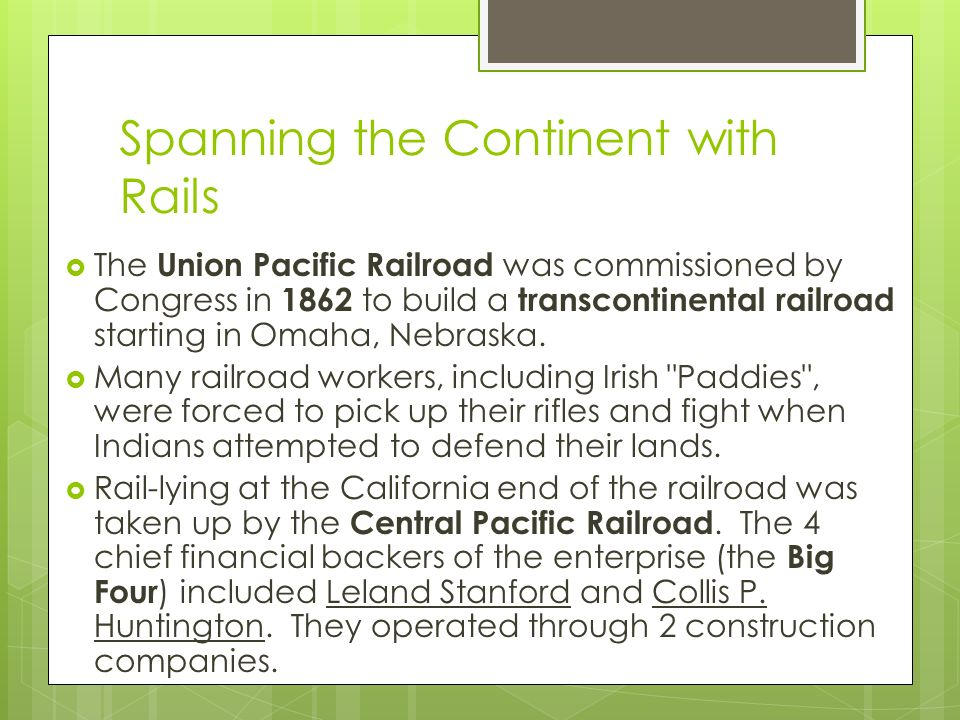 Spanning the Continent with Rails  The Union Pacific Railroad was commissioned by Congress in 1862 to build a transcontinental railroad starting in Omaha, Nebraska.