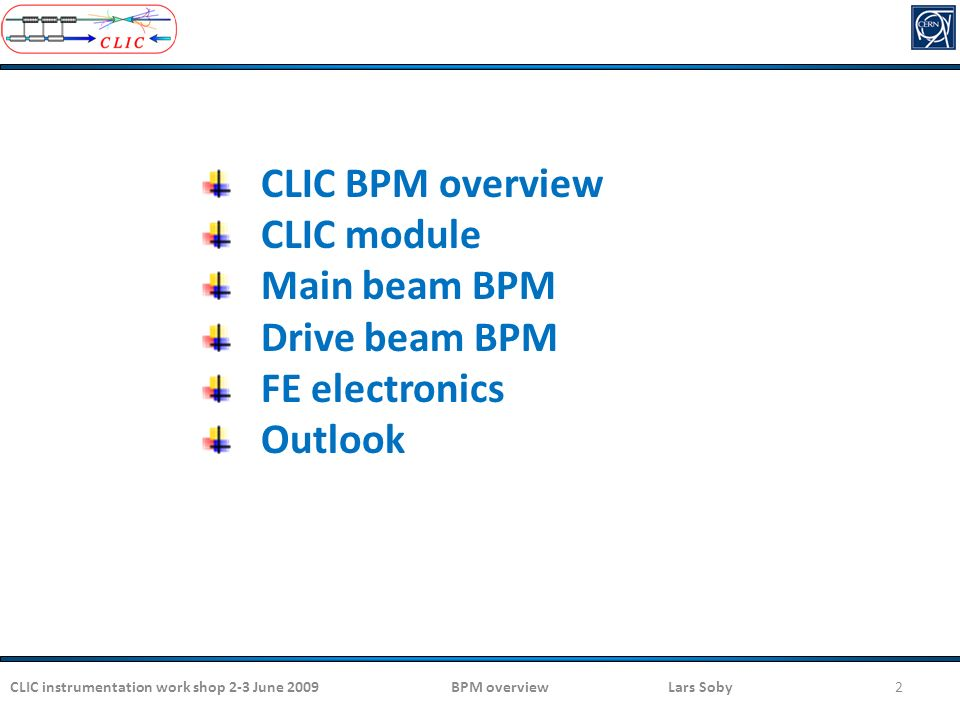 CLIC instrumentation work shop 2-3 June 2009BPM overview Lars Soby2 CLIC BPM overview CLIC module Main beam BPM Drive beam BPM FE electronics Outlook