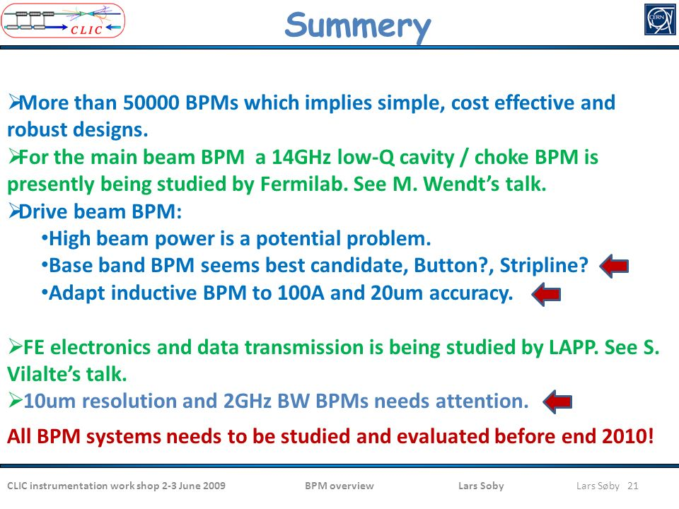 CLIC instrumentation work shop 2-3 June 2009BPM overview Lars SobyLars Søby 21  More than 50000 BPMs which implies simple, cost effective and robust designs.