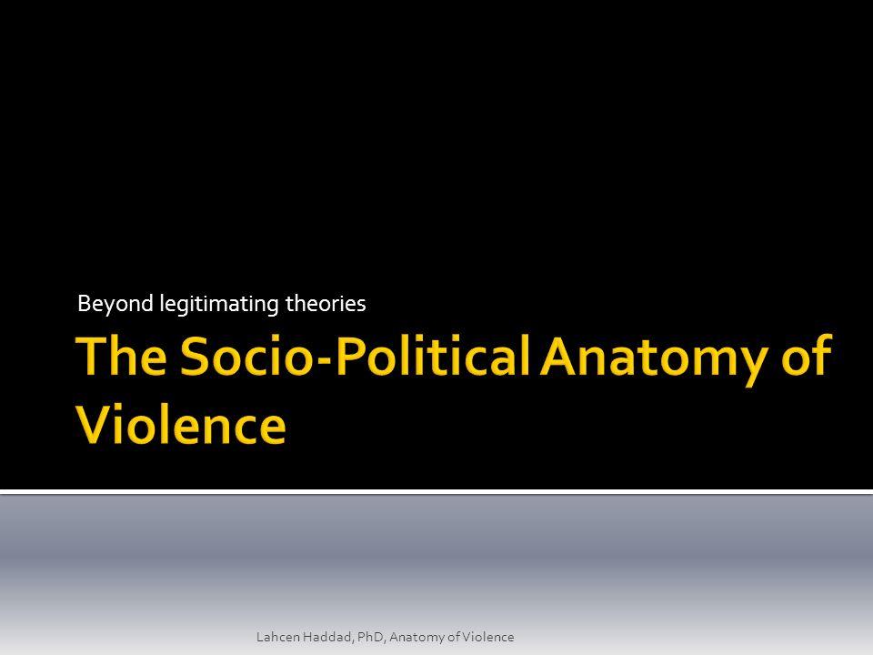 Beyond legitimating theories Lahcen Haddad, PhD, Anatomy of Violence ...