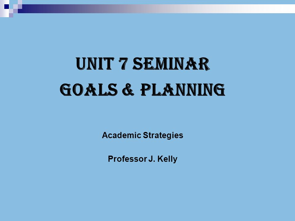 Unit 7 Seminar Goals & Planning Academic Strategies Professor J ...