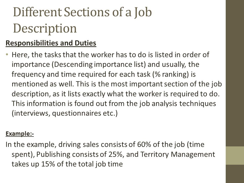 Different Sections of a Job Description Responsibilities and Duties Here, the tasks that the worker has to do is listed in order of importance (Descending importance list) and usually, the frequency and time required for each task (% ranking) is mentioned as well.