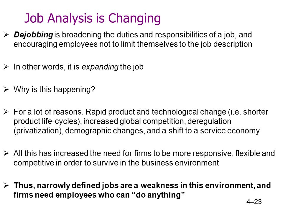 Job Analysis is Changing  Dejobbing is broadening the duties and responsibilities of a job, and encouraging employees not to limit themselves to the job description  In other words, it is expanding the job  Why is this happening.