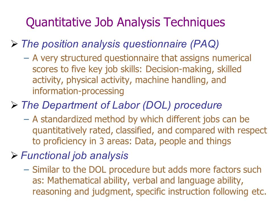 Quantitative Job Analysis Techniques  The position analysis questionnaire (PAQ) –A very structured questionnaire that assigns numerical scores to five key job skills: Decision-making, skilled activity, physical activity, machine handling, and information-processing  The Department of Labor (DOL) procedure –A standardized method by which different jobs can be quantitatively rated, classified, and compared with respect to proficiency in 3 areas: Data, people and things  Functional job analysis –Similar to the DOL procedure but adds more factors such as: Mathematical ability, verbal and language ability, reasoning and judgment, specific instruction following etc.