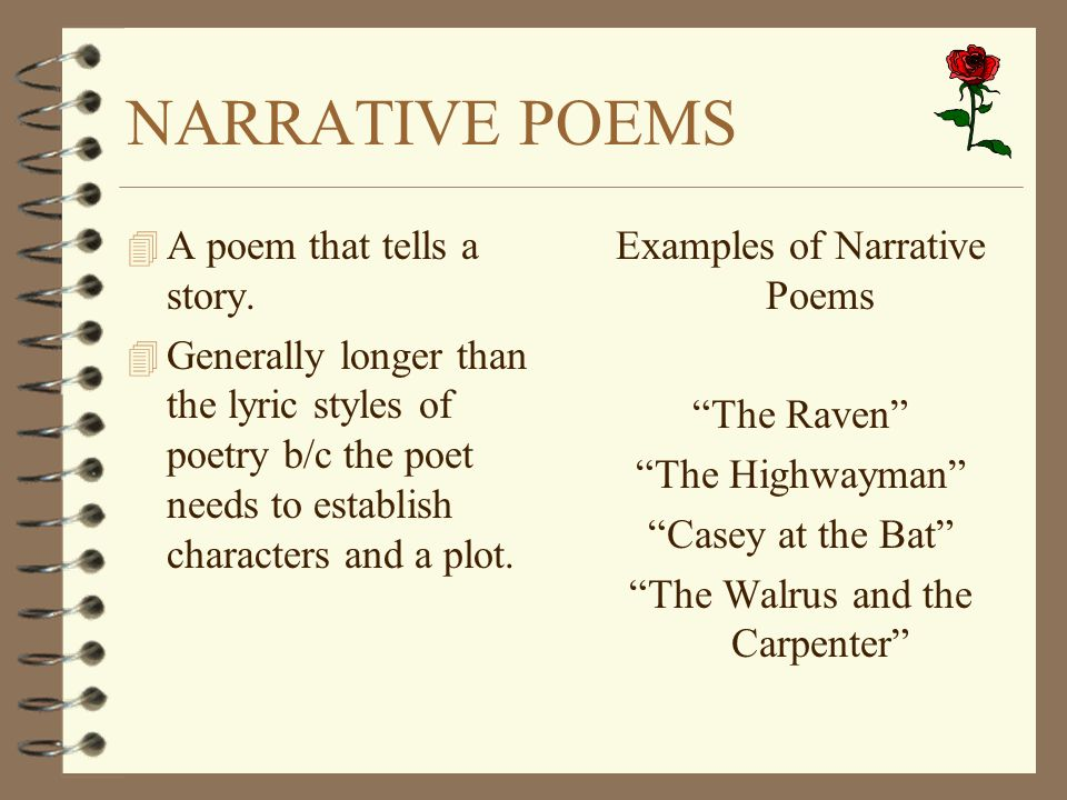 narrative poetry A narrative poem is one that tells a story it can be short or long it can rhyme with a set pattern or without it doesn't doesn't have to rhyme, though it can have a set meter or be a little varied.