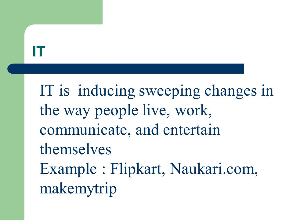 IT IT is inducing sweeping changes in the way people live, work, communicate, and entertain themselves Example : Flipkart, Naukari.com, makemytrip
