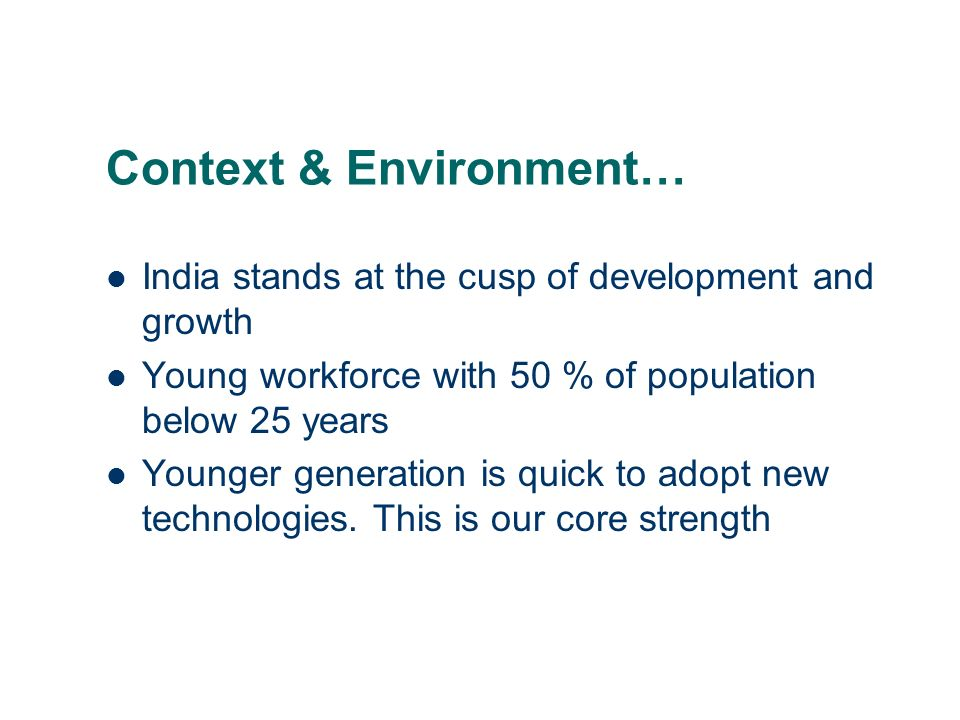 Context & Environment… India stands at the cusp of development and growth Young workforce with 50 % of population below 25 years Younger generation is quick to adopt new technologies.