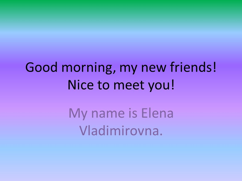 Good Morning My New Friends Nice To Meet You My Name Is Elena