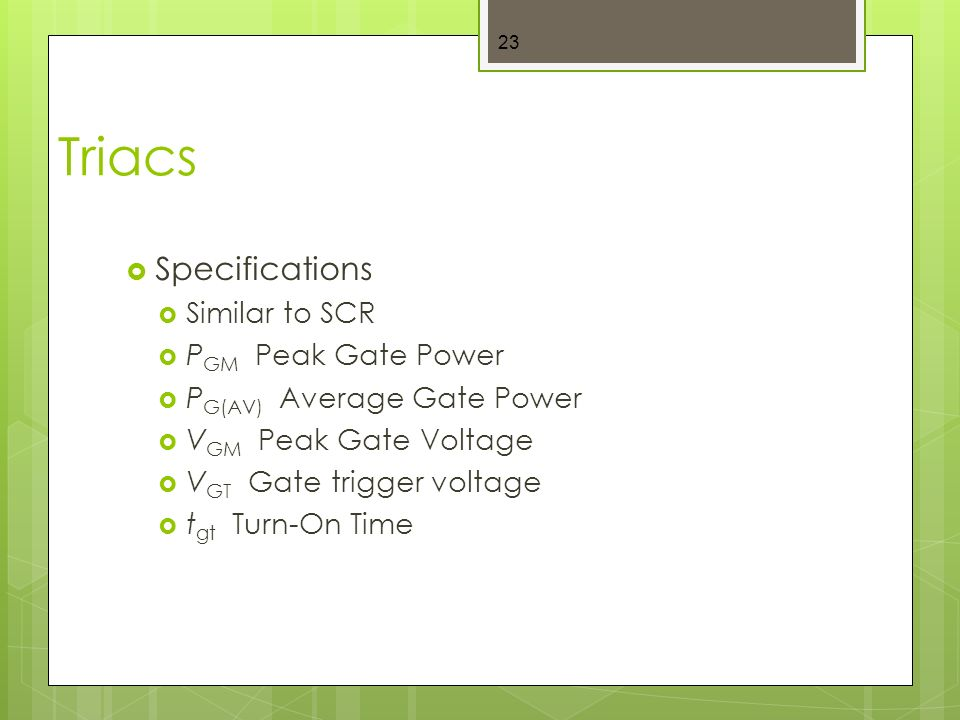 Triacs  Specifications  Similar to SCR  P GM Peak Gate Power  P G(AV) Average Gate Power  V GM Peak Gate Voltage  V GT Gate trigger voltage  t gt Turn-On Time 23