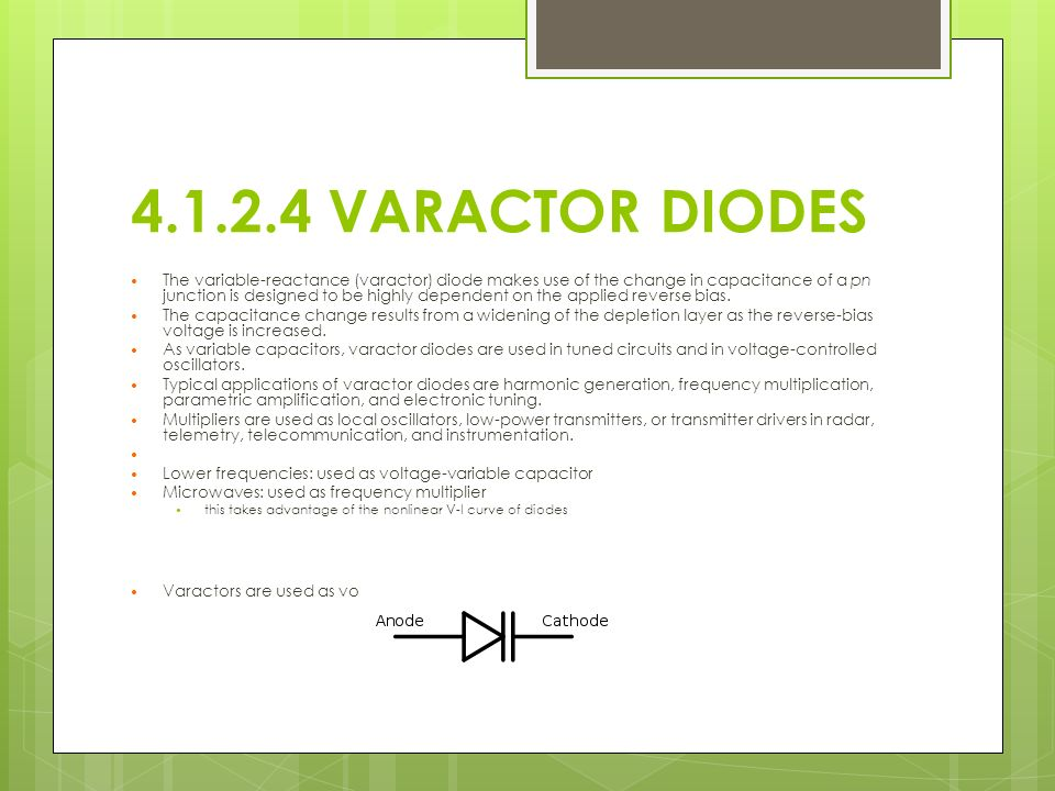 4.1.2.4 VARACTOR DIODES The variable-reactance (varactor) diode makes use of the change in capacitance of a pn junction is designed to be highly dependent on the applied reverse bias.