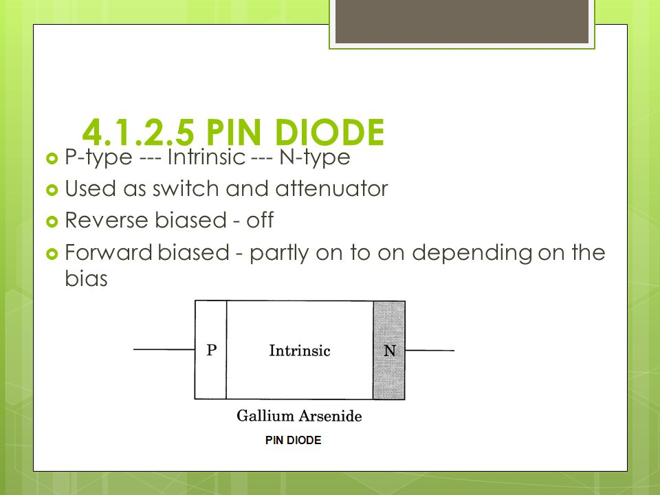 4.1.2.5 PIN DIODE  P-type --- Intrinsic --- N-type  Used as switch and attenuator  Reverse biased - off  Forward biased - partly on to on depending on the bias