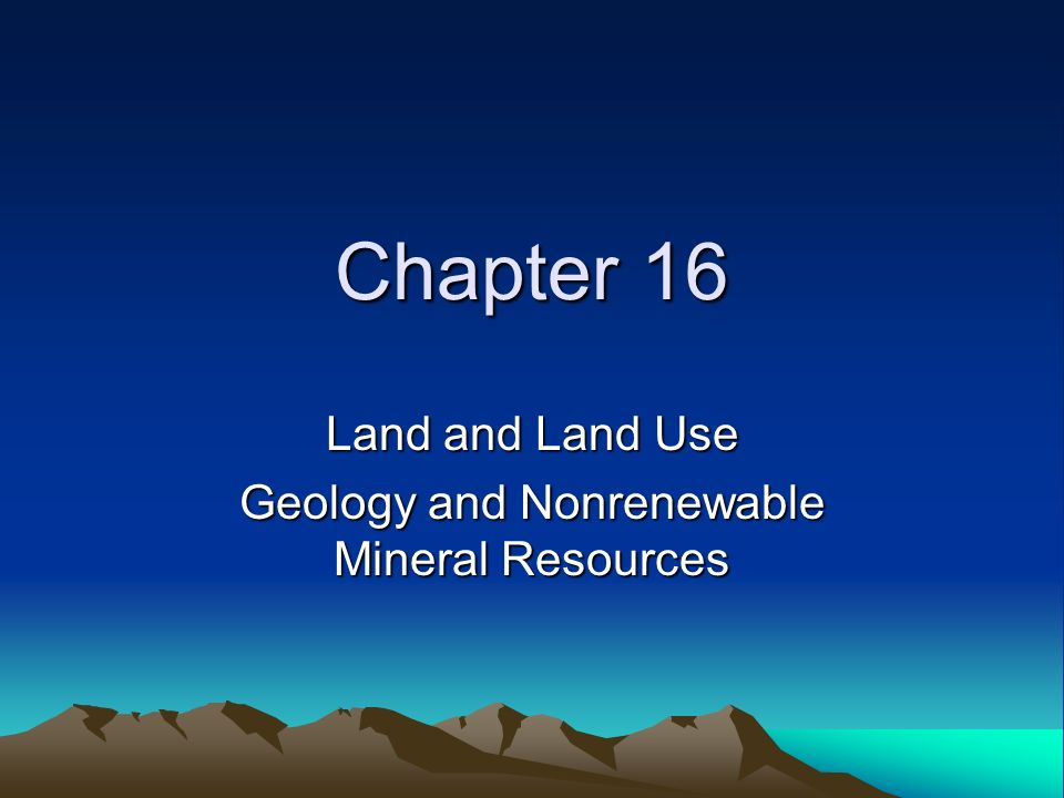 Chapter 16 Land and Land Use Geology and Nonrenewable Mineral Resources