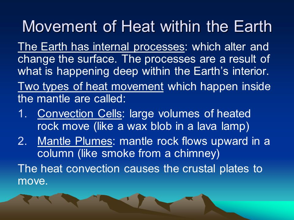 Movement of Heat within the Earth The Earth has internal processes: which alter and change the surface.