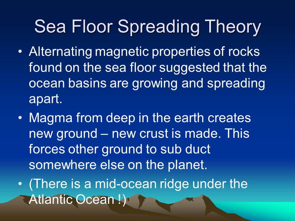 Sea Floor Spreading Theory Alternating magnetic properties of rocks found on the sea floor suggested that the ocean basins are growing and spreading apart.