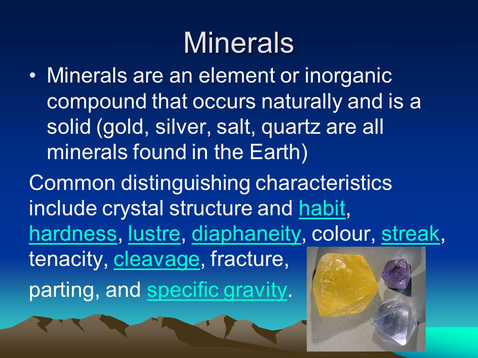 Minerals Minerals are an element or inorganic compound that occurs naturally and is a solid (gold, silver, salt, quartz are all minerals found in the Earth) Common distinguishing characteristics include crystal structure and habit, hardness, lustre, diaphaneity, colour, streak, tenacity, cleavage, fracture,habit hardnesslustrediaphaneitystreakcleavage parting, and specific gravity.specific gravity